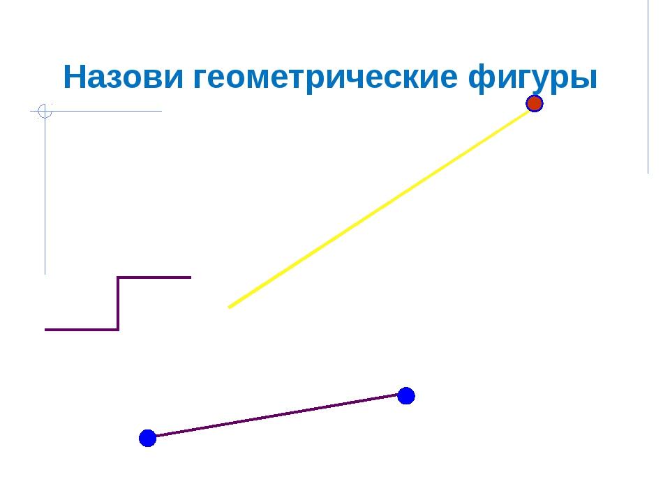 Назови геометрические фигуры . .