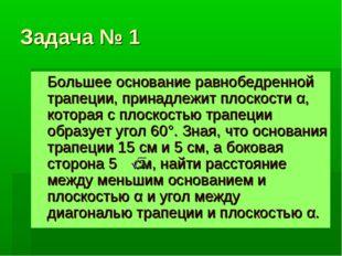 Задача № 1 Большее основание равнобедренной трапеции, принадлежит плоскости α
