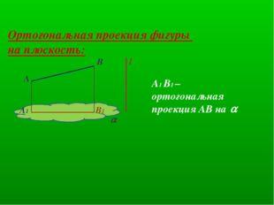 Ортогональная проекция фигуры на плоскость: l B A  B1 A1 A1 B1 – ортогональн