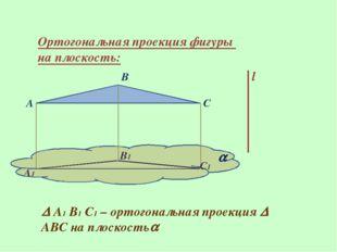 Ортогональная проекция фигуры на плоскость: l A B C  A1 B1 C1  А1 В1 С1 – о