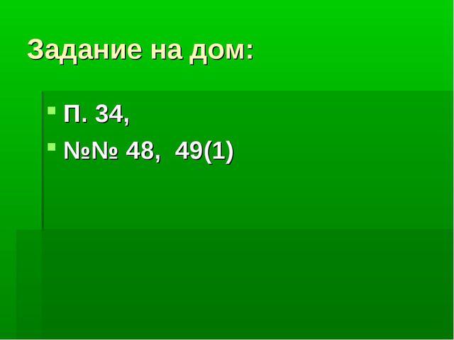 Задание на дом: П. 34, №№ 48, 49(1)