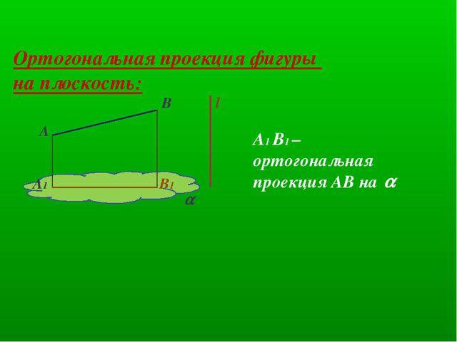 Ортогональная проекция фигуры на плоскость: l B A  B1 A1 A1 B1 – ортогональн...