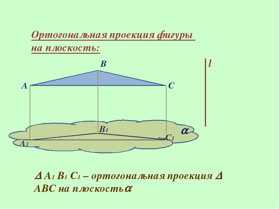 Ортогональная проекция фигуры на плоскость: l A B C  A1 B1 C1  А1 В1 С1 – о...