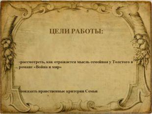 ЦЕЛИ РАБОТЫ: -рассмотреть, как отражается мысль семейная у Толстого в романе