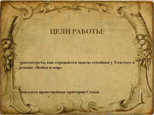 ЦЕЛИ РАБОТЫ: -рассмотреть, как отражается мысль семейная у Толстого в романе...