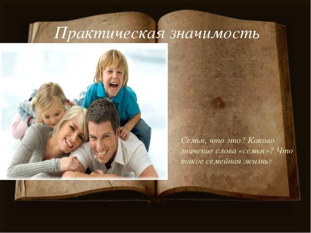 Практическая значимость Семья, что это? Каково значение слова «семья»? Что та...