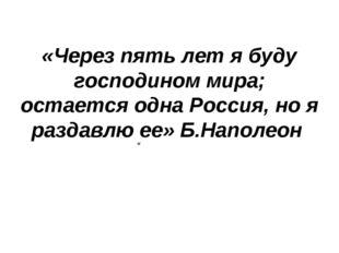 «Через пять лет я буду господином мира; остается одна Россия, но я раздавлю е