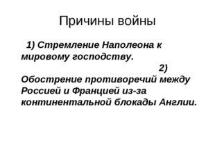 Причины войны 1) Стремление Наполеона к мировому господству. 2) Обострение пр
