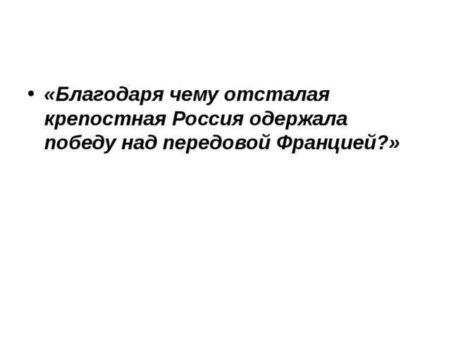 «Благодаря чему отсталая крепостная Россия одержала победу над передовой Фран...