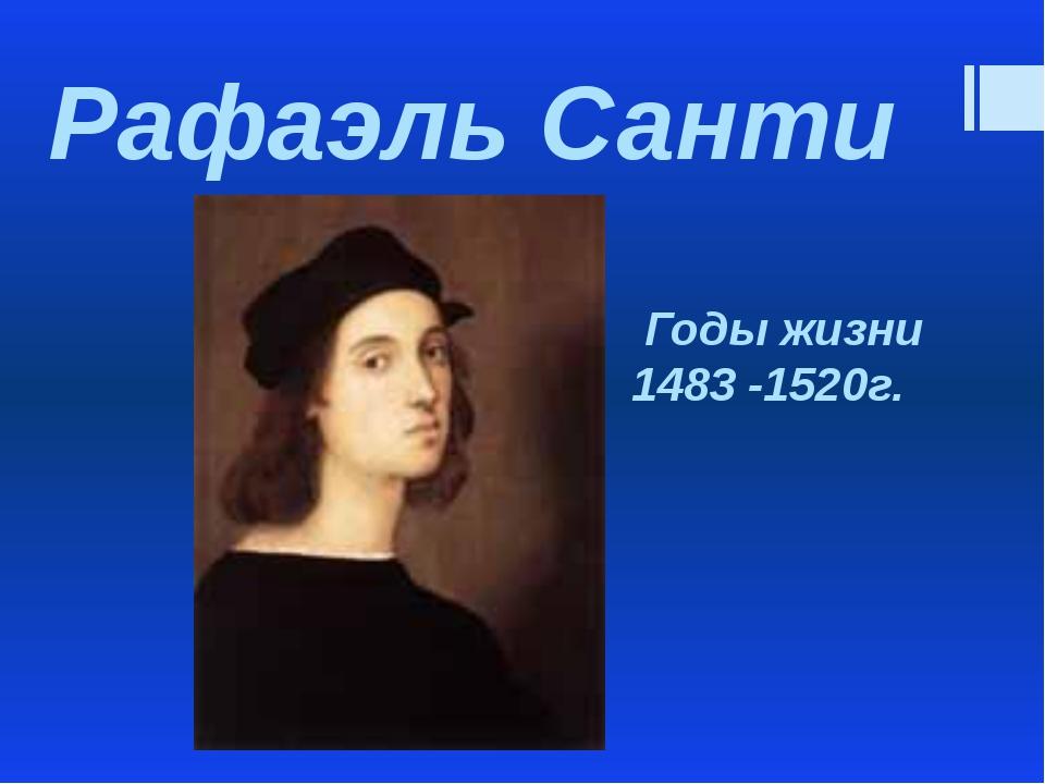 Рафаэль Санти Годы жизни 1483 -1520г.