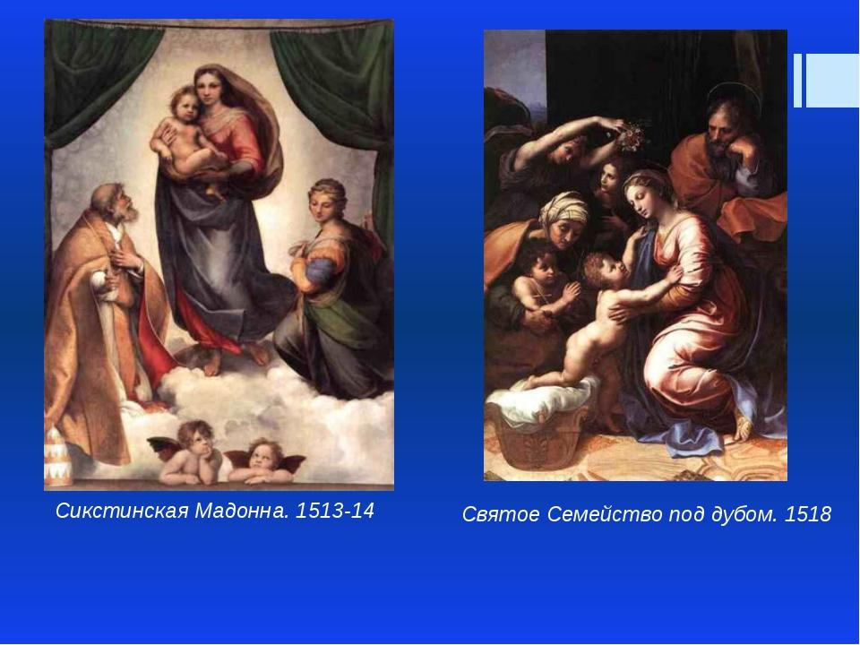 Сикстинская Мадонна. 1513-14 Святое Семейство под дубом. 1518