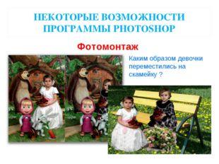 НЕКОТОРЫЕ ВОЗМОЖНОСТИ ПРОГРАММЫ PHOTOSHOP Фотомонтаж Каким образом девочки пе