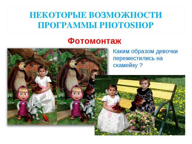 НЕКОТОРЫЕ ВОЗМОЖНОСТИ ПРОГРАММЫ PHOTOSHOP Фотомонтаж Каким образом девочки пе...
