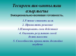 Тесиргенлик-ынтылыш азырлыгъы Эмоционально-волевая готовность. 1.Умение стави