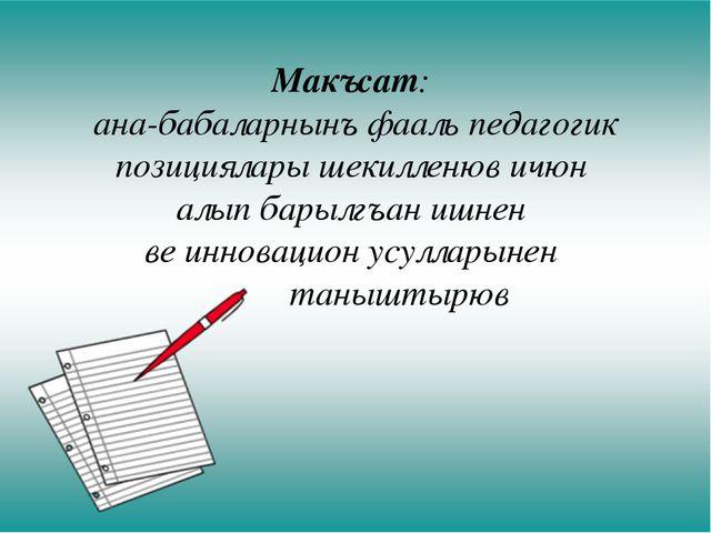 Макъсат: ана-бабаларнынъ фааль педагогик позициялары шекилленюв ичюн алып бар...