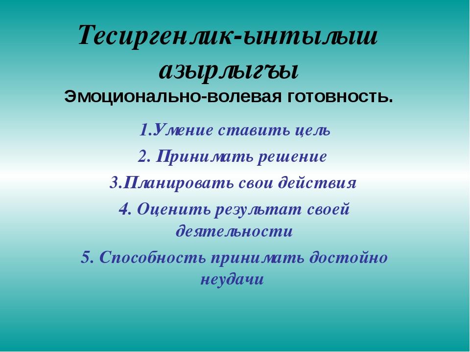 Тесиргенлик-ынтылыш азырлыгъы Эмоционально-волевая готовность. 1.Умение стави...