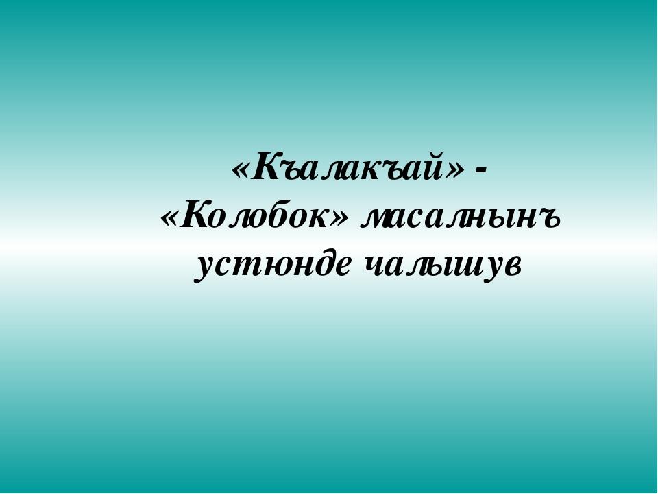 «Къалакъай» - «Колобок» масалнынъ устюнде чалышув