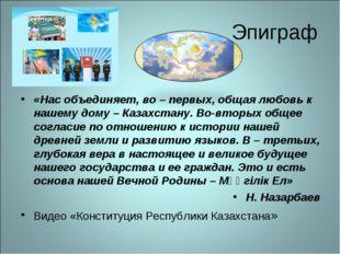 Эпиграф «Нас объединяет, во – первых, общая любовь к нашему дому – Казахстану