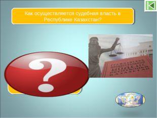 Как осуществляется судебная власть в Республике Казахстан? Посредством гражда