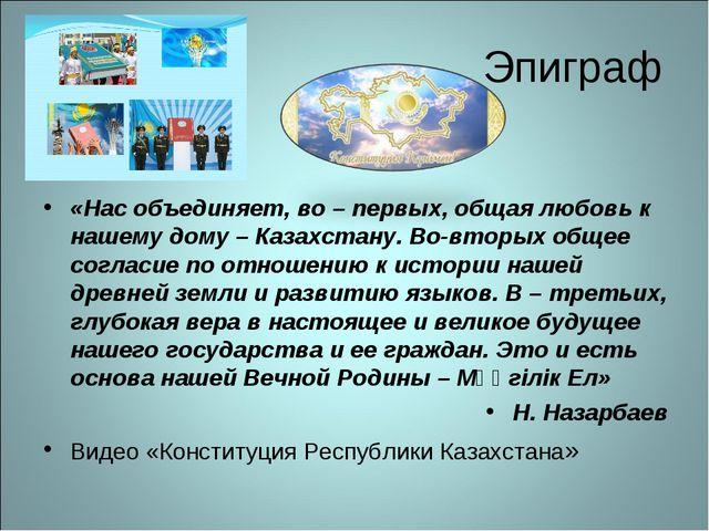 Эпиграф «Нас объединяет, во – первых, общая любовь к нашему дому – Казахстану...