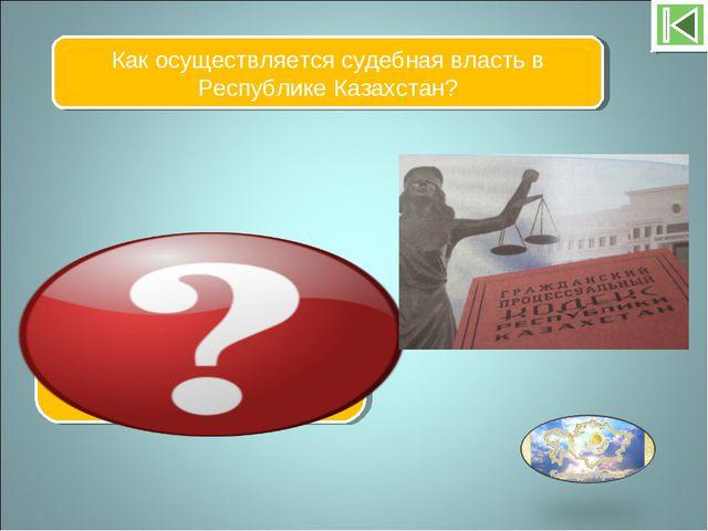 Как осуществляется судебная власть в Республике Казахстан? Посредством гражда...