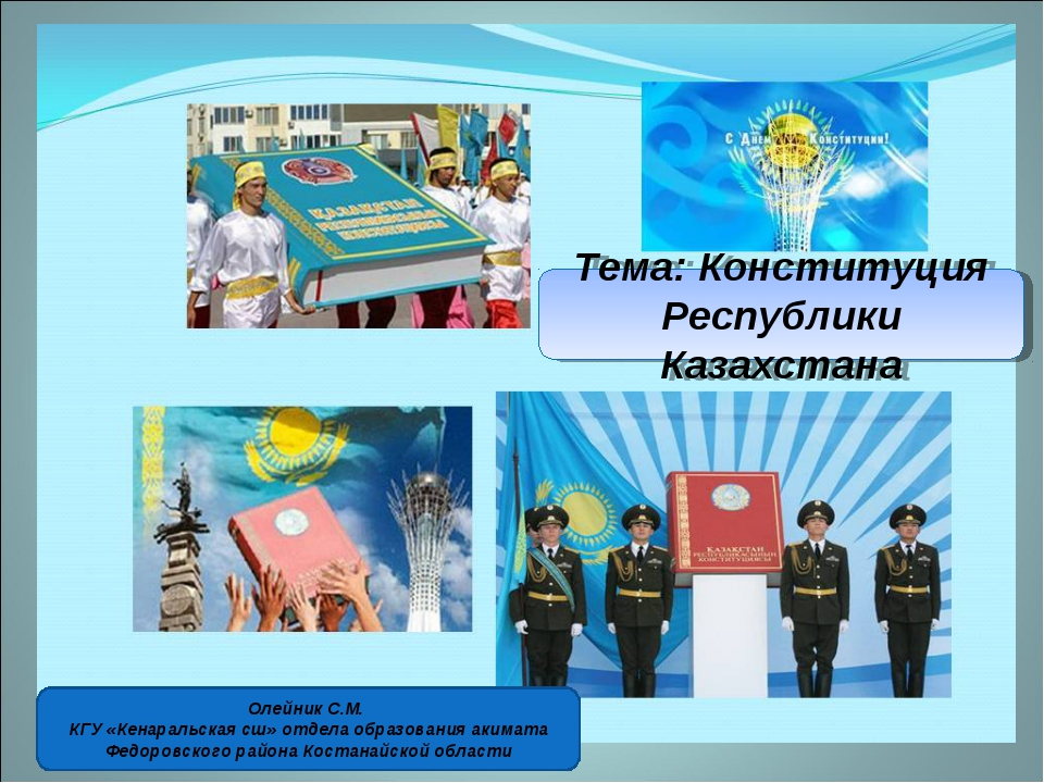 Тема: Конституция Республики Казахстана Олейник С.М. КГУ «Кенаральская сш» от...