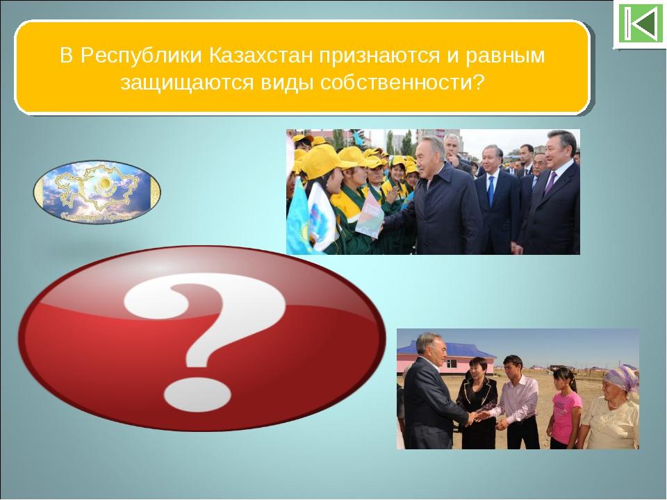 В Республики Казахстан признаются и равным защищаются виды собственности? Гос...