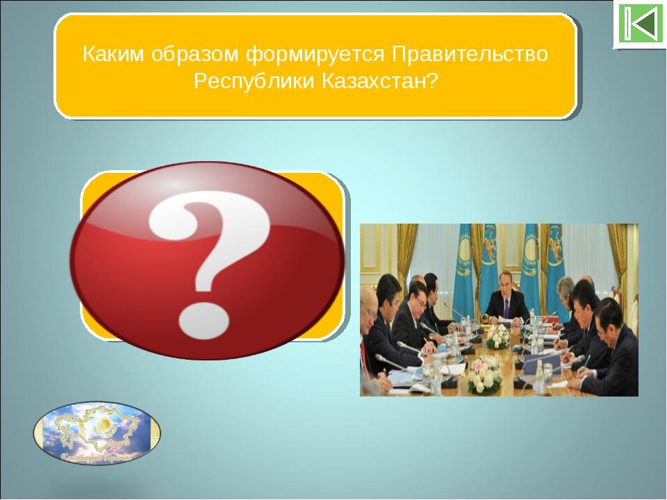 Каким образом формируется Правительство Республики Казахстан? Правительство о...
