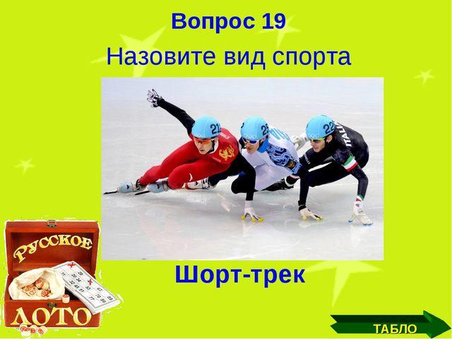 Вопрос 19 Назовите вид спорта ТАБЛО Шорт-трек
