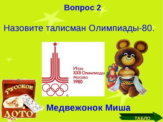 ТАБЛО Вопрос 2 Назовите талисман Олимпиады-80.