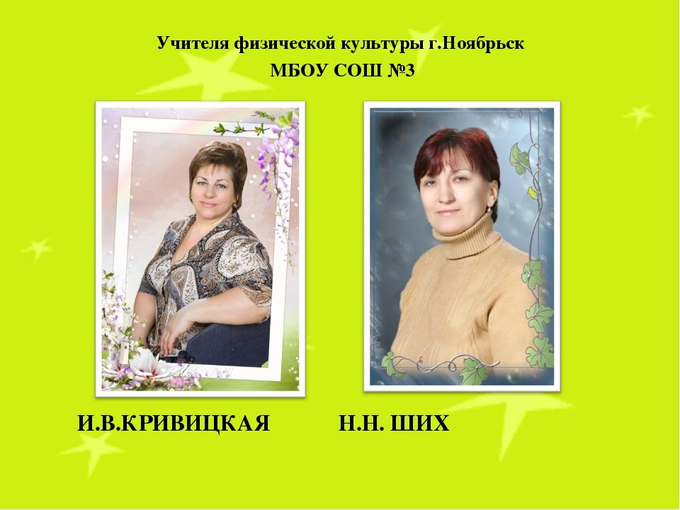 И.В.КРИВИЦКАЯ Н.Н. ШИХ Учителя физической культуры г.Ноябрьск МБОУ СОШ №3
