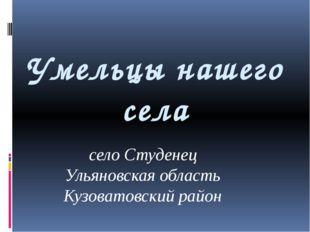 Умельцы нашего села село Студенец Ульяновская область Кузоватовский район