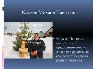 Комков Михаил Павлович. Михаил Павлович наш сельский предприниматель с золоты