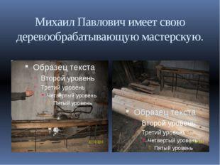 Михаил Павлович имеет свою деревообрабатывающую мастерскую.