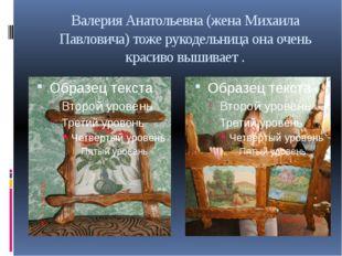 Валерия Анатольевна (жена Михаила Павловича) тоже рукодельница она очень крас