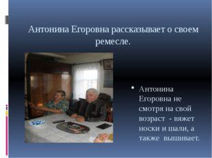 Антонина Егоровна рассказывает о своем ремесле. Антонина Егоровна не смотря н