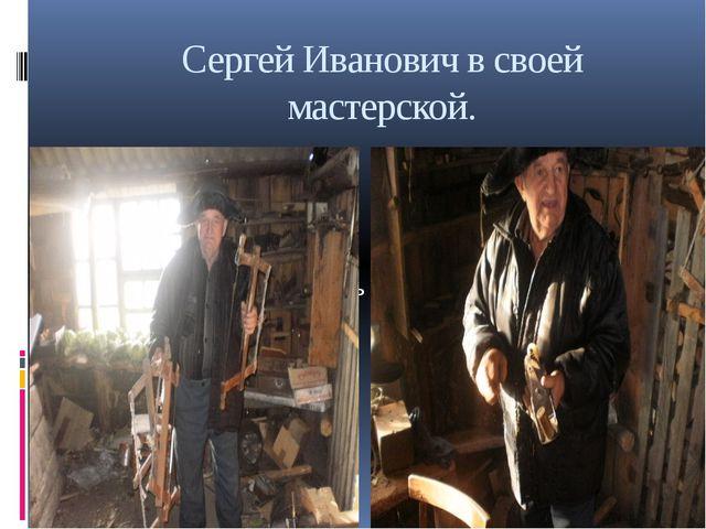 Сергей Иванович в своей мастерской.
