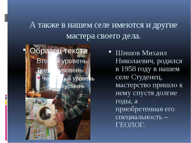 А также в нашем селе имеются и другие мастера своего дела. Шишов Михаил Никол...