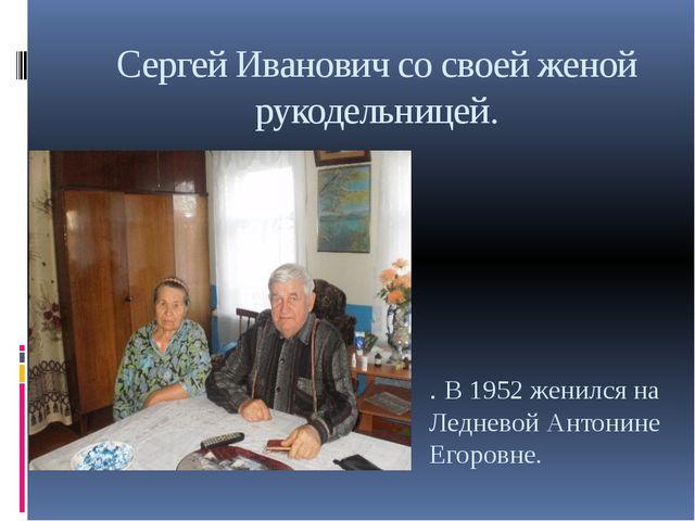 Сергей Иванович со своей женой рукодельницей. . В 1952 женился на Ледневой Ан...