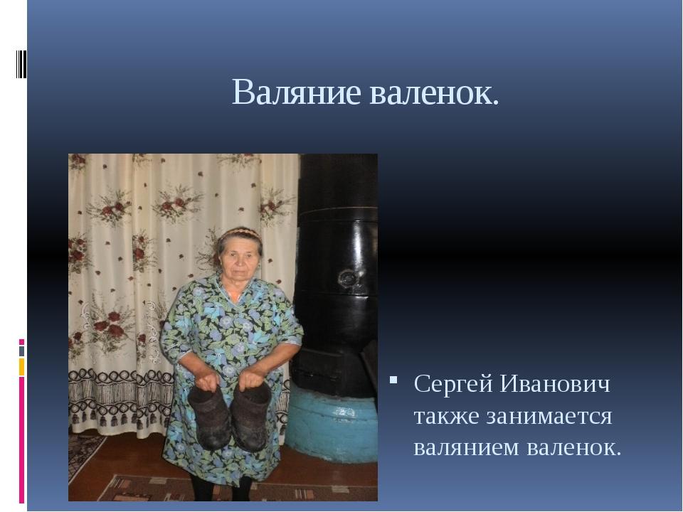 Валяние валенок. Сергей Иванович также занимается валянием валенок.