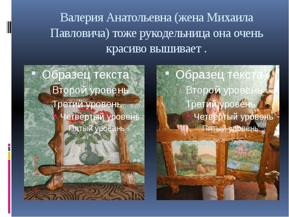 Валерия Анатольевна (жена Михаила Павловича) тоже рукодельница она очень крас...