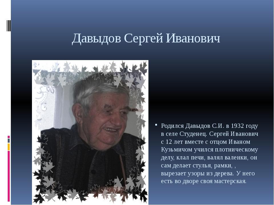 Давыдов Сергей Иванович Родился Давыдов С.И. в 1932 году в селе Студенец. Сер...