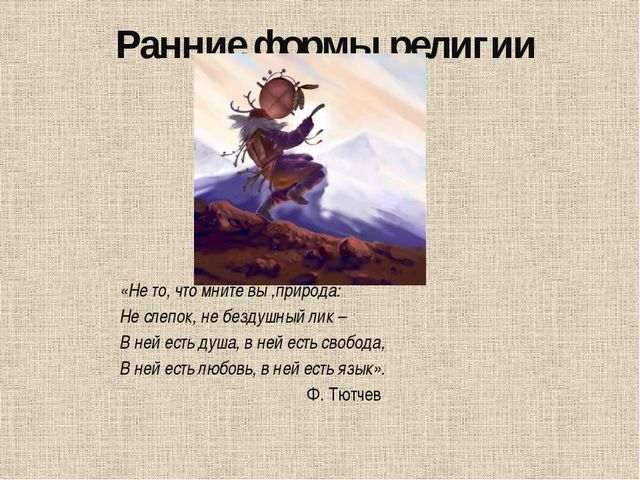 Ранние формы религии «Не то, что мните вы ,природа: Не слепок, не бездушный л...