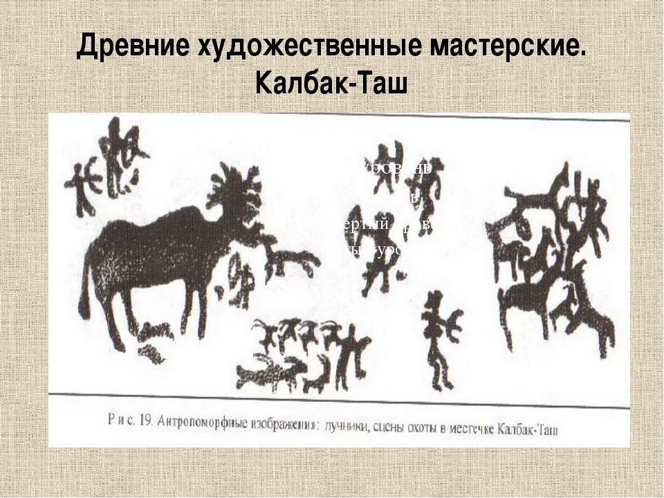 Древние художественные мастерские. Калбак-Таш
