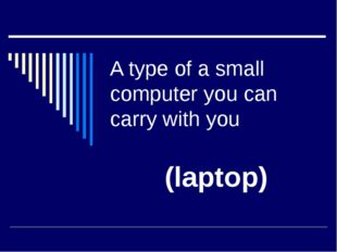 A type of a small computer you can carry with you (laptop)