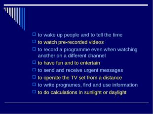 to wake up people and to tell the time to watch pre-recorded videos to record