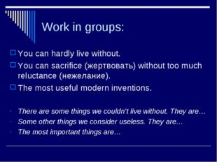 Work in groups: You can hardly live without. You can sacrifice (жертвовать) w