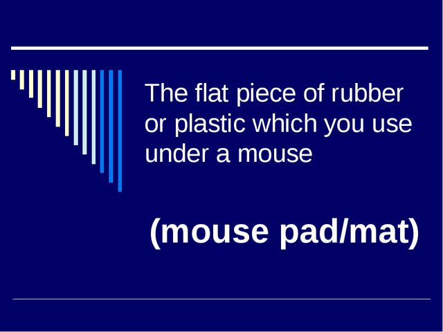 The flat piece of rubber or plastic which you use under a mouse (mouse pad/mat)