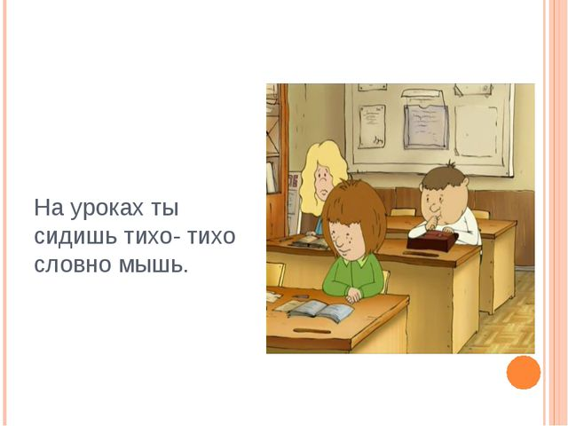 На уроках ты сидишь тихо- тихо словно мышь.