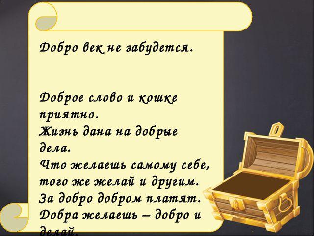 Добро век не забудется. Доброе слово и кошке приятно. Жизнь дана на добрые д...